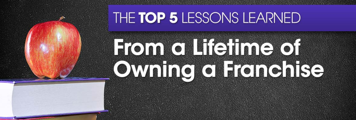 Top 5 lessons learned from a lifetime of owning a franchise