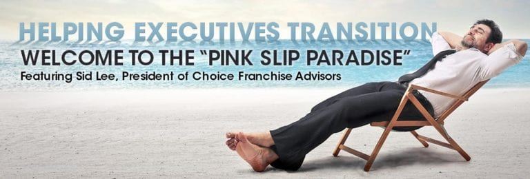 Welcome to the Pink Slip Paradise, With Sid Lee of Choice Franchise Advisors
